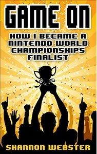 """The text says """"Game On: How I Became a Nintendo World Championships Finalist,"""" by Shannon Webster. The cover is gold, with blacked out people under the text. Someone is holding a trophy above their head."""