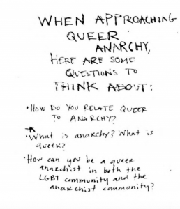 "A page from the zine. It is written in pen and reads: ""When approaching queer anarchy here are some questions to think about: -how do you relate queer to anarchy? -what is anarchy? what is queer? -how can you be a queer anarchist in both the lgbt community and the anarchist community?"