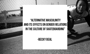 """A quote pictured saying """"Alternative masculinity and its effects on gender relations in the culture of skateboarding."""" -Becky Beal"""